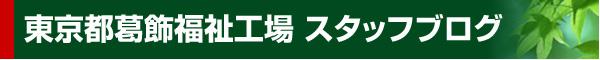 東京都葛飾福祉工場 スタッフブログ
